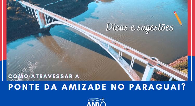 Como atravessar a Ponte da Amizade no Paraguai Dicas e sugestões