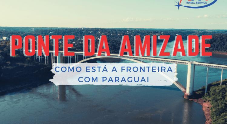 Ponte da Amizade: Como está a fronteira com Paraguai